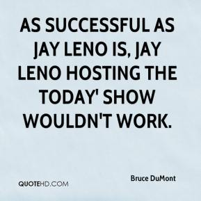 Bruce DuMont - As successful as Jay Leno is, Jay Leno hosting the Today' show wouldn't work.