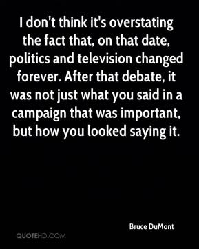 Bruce DuMont - I don't think it's overstating the fact that, on that date, politics and television changed forever. After that debate, it was not just what you said in a campaign that was important, but how you looked saying it.