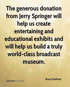 Bruce DuMont - The generous donation from Jerry Springer will help us create entertaining and educational exhibits and will help us build a truly world-class broadcast museum.