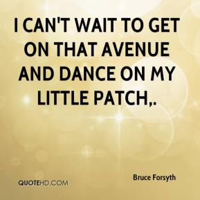 Bruce Forsyth - I can't wait to get on that Avenue and dance on my little patch.