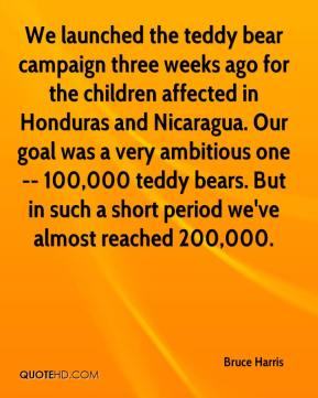Bruce Harris - We launched the teddy bear campaign three weeks ago for the children affected in Honduras and Nicaragua. Our goal was a very ambitious one -- 100,000 teddy bears. But in such a short period we've almost reached 200,000.