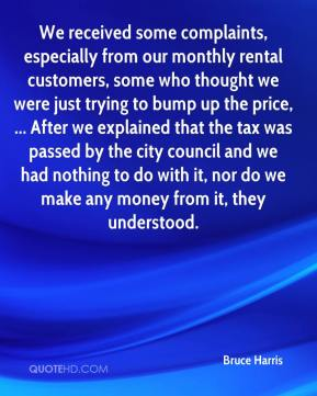 Bruce Harris - We received some complaints, especially from our monthly rental customers, some who thought we were just trying to bump up the price, ... After we explained that the tax was passed by the city council and we had nothing to do with it, nor do we make any money from it, they understood.