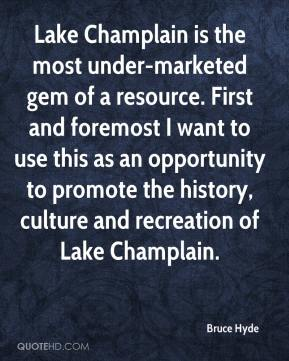 Bruce Hyde - Lake Champlain is the most under-marketed gem of a resource. First and foremost I want to use this as an opportunity to promote the history, culture and recreation of Lake Champlain.