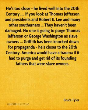 He's too close - he lived well into the 20th Century, ... If you look at Thomas Jefferson and presidents and Robert E. Lee and many other southerners ... They haven't been damaged. No one is going to purge Thomas Jefferson or George Washington as slave owners ... Griffith has been knocked down for propaganda - he's closer to the 20th Century. America would have a trauma if it had to purge and get rid of its founding fathers that were slave owners.