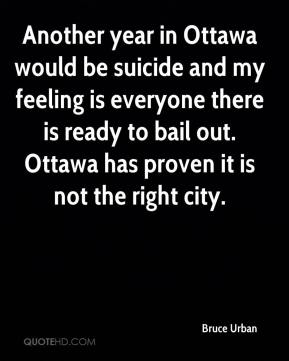 Bruce Urban - Another year in Ottawa would be suicide and my feeling is everyone there is ready to bail out. Ottawa has proven it is not the right city.