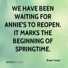 Bryan Turner - We have been waiting for Annie's to reopen. It marks the beginning of springtime.