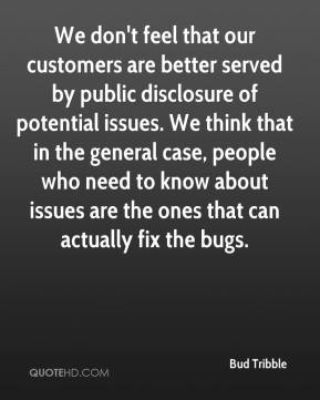 Bud Tribble - We don't feel that our customers are better served by public disclosure of potential issues. We think that in the general case, people who need to know about issues are the ones that can actually fix the bugs.