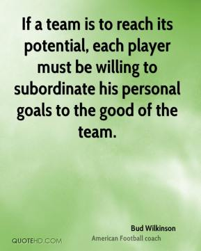 Bud Wilkinson - If a team is to reach its potential, each player must be willing to subordinate his personal goals to the good of the team.