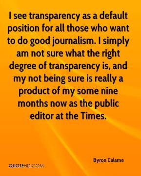 Byron Calame - I see transparency as a default position for all those who want to do good journalism. I simply am not sure what the right degree of transparency is, and my not being sure is really a product of my some nine months now as the public editor at the Times.