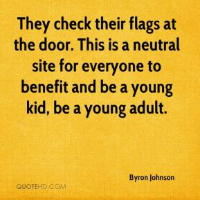 Byron Johnson - They check their flags at the door. This is a neutral site for everyone to benefit and be a young kid, be a young adult.