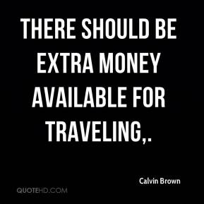 Calvin Brown - There should be extra money available for traveling.