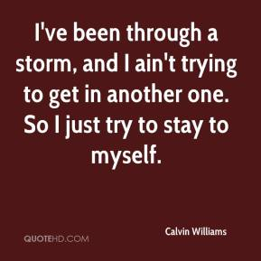 Calvin Williams - I've been through a storm, and I ain't trying to get in another one. So I just try to stay to myself.