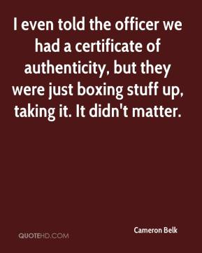 Cameron Belk - I even told the officer we had a certificate of authenticity, but they were just boxing stuff up, taking it. It didn't matter.
