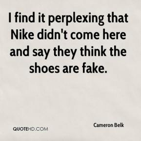 Cameron Belk - I find it perplexing that Nike didn't come here and say they think the shoes are fake.