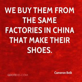 Cameron Belk - We buy them from the same factories in China that make their shoes.