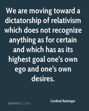We are moving toward a dictatorship of relativism which does not recognize anything as for certain and which has as its highest goal one's own ego and one's own desires.