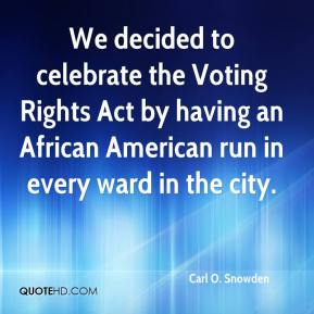 Carl O. Snowden - We decided to celebrate the Voting Rights Act by having an African American run in every ward in the city.