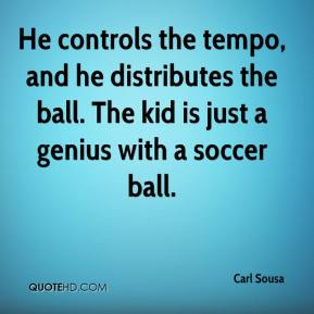 Carl Sousa - He controls the tempo, and he distributes the ball. The kid is just a genius with a soccer ball.