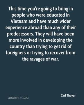 Carl Thayer - This time you're going to bring in people who were educated in Vietnam and have much wider experience abroad than any of their predecessors. They will have been more involved in developing the country than trying to get rid of foreigners or trying to recover from the ravages of war.