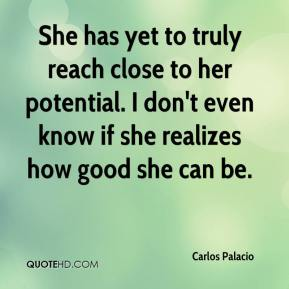 Carlos Palacio - She has yet to truly reach close to her potential. I don't even know if she realizes how good she can be.