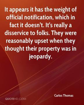 Carlos Thomas - It appears it has the weight of official notification, which in fact it doesn't. It's really a disservice to folks. They were reasonably upset when they thought their property was in jeopardy.