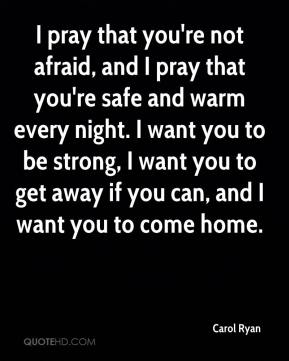 Carol Ryan - I pray that you're not afraid, and I pray that you're safe and warm every night. I want you to be strong, I want you to get away if you can, and I want you to come home.