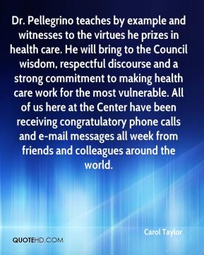 Carol Taylor - Dr. Pellegrino teaches by example and witnesses to the virtues he prizes in health care. He will bring to the Council wisdom, respectful discourse and a strong commitment to making health care work for the most vulnerable. All of us here at the Center have been receiving congratulatory phone calls and e-mail messages all week from friends and colleagues around the world.
