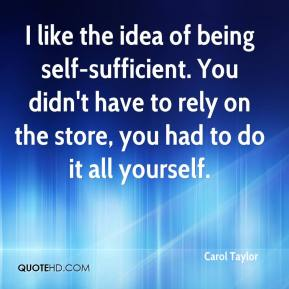 Carol Taylor - I like the idea of being self-sufficient. You didn't have to rely on the store, you had to do it all yourself.