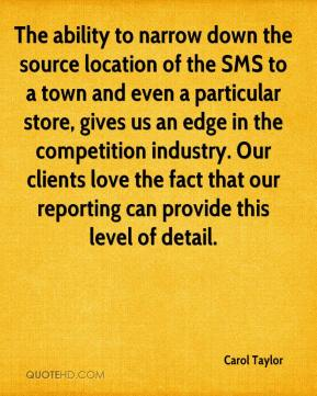 Carol Taylor - The ability to narrow down the source location of the SMS to a town and even a particular store, gives us an edge in the competition industry. Our clients love the fact that our reporting can provide this level of detail.