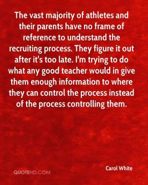 Carol White - The vast majority of athletes and their parents have no frame of reference to understand the recruiting process. They figure it out after it's too late. I'm trying to do what any good teacher would in give them enough information to where they can control the process instead of the process controlling them.