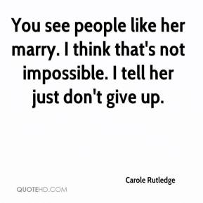 Carole Rutledge - You see people like her marry. I think that's not impossible. I tell her just don't give up.