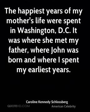 Caroline Kennedy Schlossberg - The happiest years of my mother's life were spent in Washington, D.C. It was where she met my father, where John was born and where I spent my earliest years.