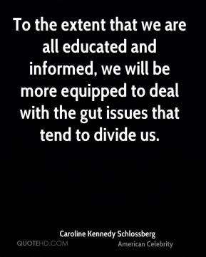 Caroline Kennedy Schlossberg - To the extent that we are all educated and informed, we will be more equipped to deal with the gut issues that tend to divide us.