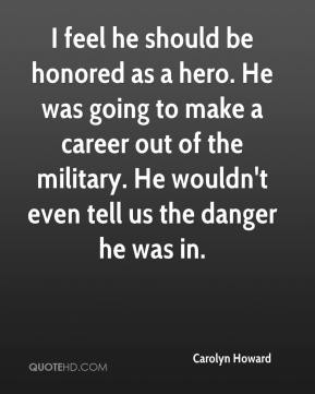 Carolyn Howard - I feel he should be honored as a hero. He was going to make a career out of the military. He wouldn't even tell us the danger he was in.