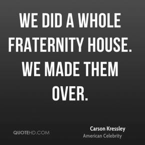 Carson Kressley - We did a whole fraternity house. We made them over.