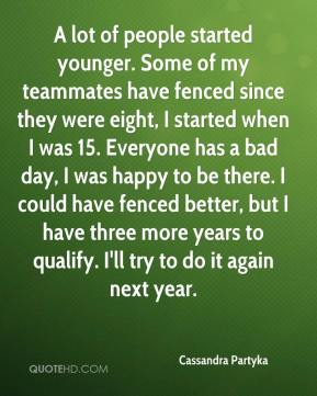 Cassandra Partyka - A lot of people started younger. Some of my teammates have fenced since they were eight, I started when I was 15. Everyone has a bad day, I was happy to be there. I could have fenced better, but I have three more years to qualify. I'll try to do it again next year.