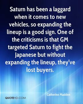 Catherine Madden - Saturn has been a laggard when it comes to new vehicles, so expanding the lineup is a good sign. One of the criticisms is that GM targeted Saturn to fight the Japanese but without expanding the lineup, they've lost buyers.