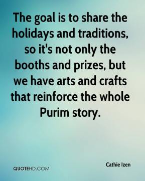 Cathie Izen - The goal is to share the holidays and traditions, so it's not only the booths and prizes, but we have arts and crafts that reinforce the whole Purim story.