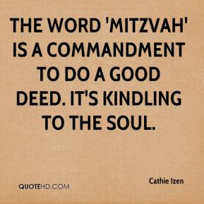 Cathie Izen - The word 'mitzvah' is a commandment to do a good deed. It's kindling to the soul.