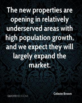 Celeste Brown - The new properties are opening in relatively underserved areas with high population growth, and we expect they will largely expand the market.