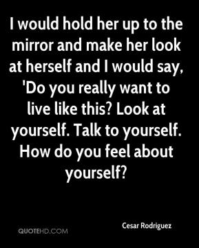 Cesar Rodriguez - I would hold her up to the mirror and make her look at herself and I would say, 'Do you really want to live like this? Look at yourself. Talk to yourself. How do you feel about yourself?