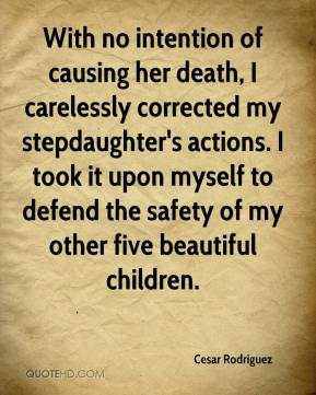 Cesar Rodriguez - With no intention of causing her death, I carelessly corrected my stepdaughter's actions. I took it upon myself to defend the safety of my other five beautiful children.