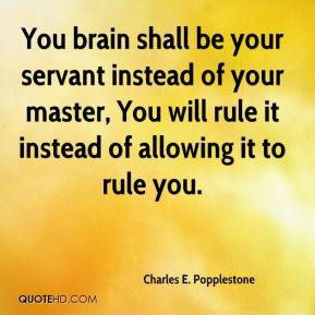 Charles E. Popplestone - You brain shall be your servant instead of your master, You will rule it instead of allowing it to rule you.