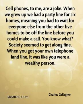 Charles Gallagher - Cell phones, to me, are a joke. When we grew up we had a party line for six homes, meaning you had to wait for everyone else from the other five homes to be off the line before you could make a call. You know what? Society seemed to get along fine. When you got your own telephone land line, it was like you were a wealthy person.