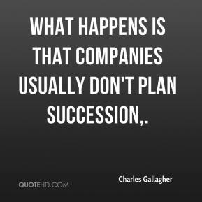 What happens is that companies usually don't plan succession.