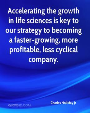 Charles Holliday Jr - Accelerating the growth in life sciences is key to our strategy to becoming a faster-growing, more profitable, less cyclical company.