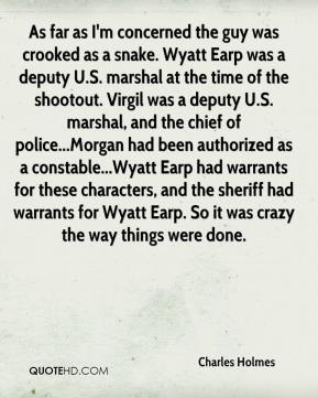 Charles Holmes - As far as I'm concerned the guy was crooked as a snake. Wyatt Earp was a deputy U.S. marshal at the time of the shootout. Virgil was a deputy U.S. marshal, and the chief of police...Morgan had been authorized as a constable...Wyatt Earp had warrants for these characters, and the sheriff had warrants for Wyatt Earp. So it was crazy the way things were done.