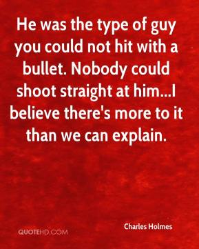 He was the type of guy you could not hit with a bullet. Nobody could shoot straight at him...I believe there's more to it than we can explain.