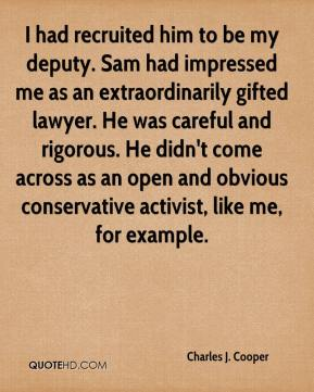 Charles J. Cooper - I had recruited him to be my deputy. Sam had impressed me as an extraordinarily gifted lawyer. He was careful and rigorous. He didn't come across as an open and obvious conservative activist, like me, for example.