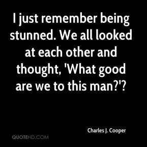 Charles J. Cooper - I just remember being stunned. We all looked at each other and thought, 'What good are we to this man?'?